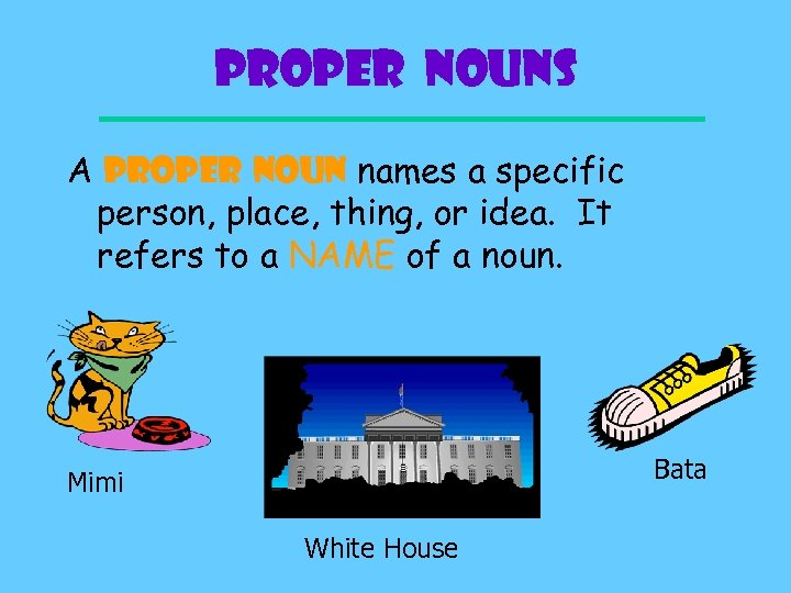 Proper Nouns A PROPER NOUN names a specific person, place, thing, or idea. It