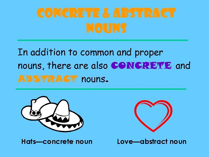 Concrete & Abstract Nouns In addition to common and proper nouns, there also CONCRETE
