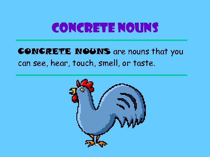 CONCRETE NOUNS are nouns that you can see, hear, touch, smell, or taste.