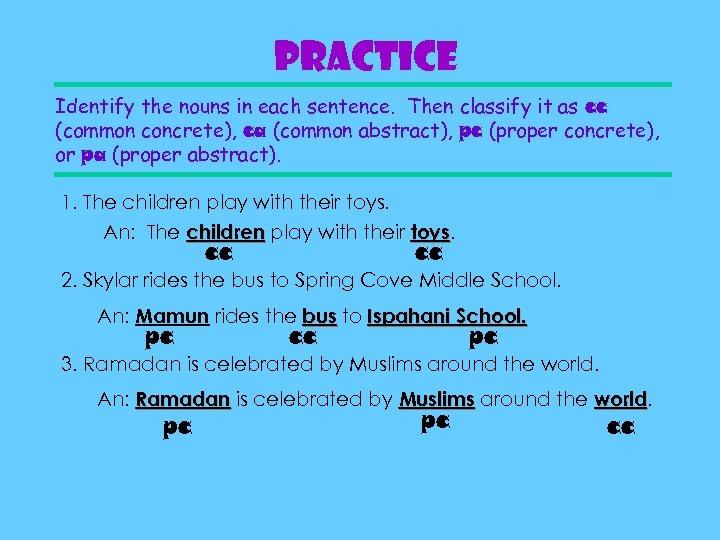 Practice Identify the nouns in each sentence. Then classify it as cc (common concrete),