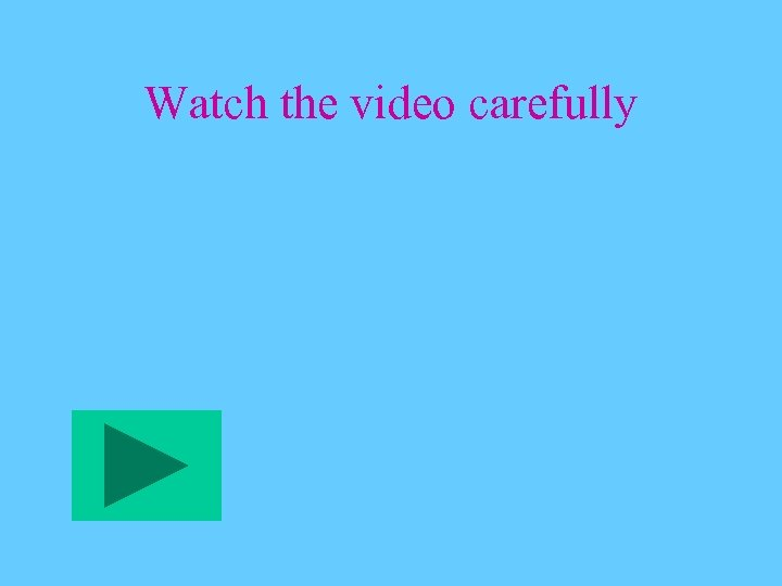 Watch the video carefully