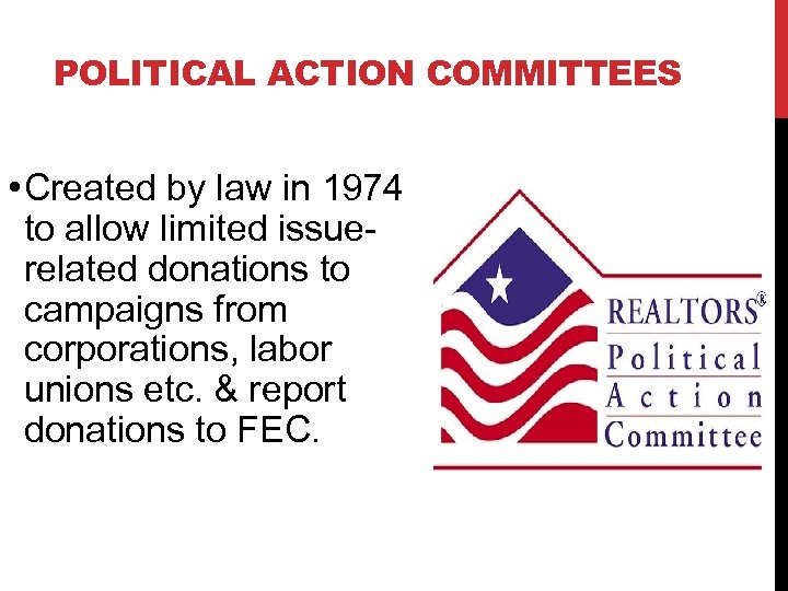 POLITICAL ACTION COMMITTEES • Created by law in 1974 to allow limited issue- related