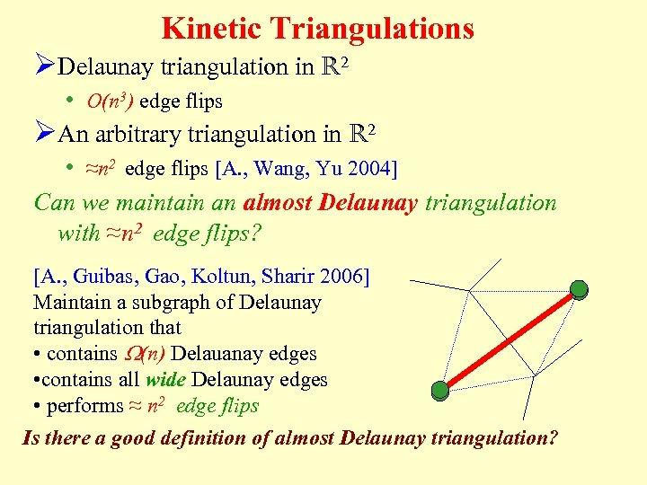 Kinetic Triangulations ØDelaunay triangulation in R 2 • O(n 3) edge flips ØAn arbitrary