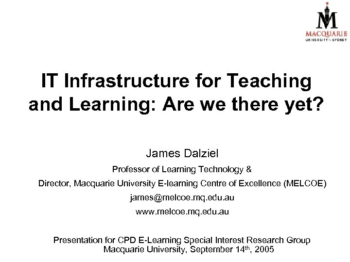 IT Infrastructure for Teaching and Learning: Are we there yet? James Dalziel Professor of