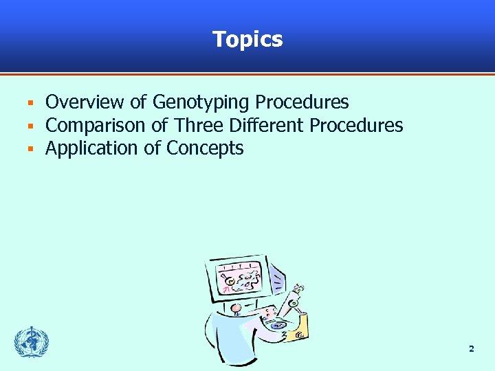 Topics § § § Overview of Genotyping Procedures Comparison of Three Different Procedures Application