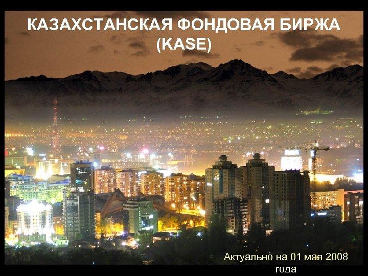 КАЗАХСТАНСКАЯ ФОНДОВАЯ БИРЖА (KASE) Актуально на 01 мая 2008 года