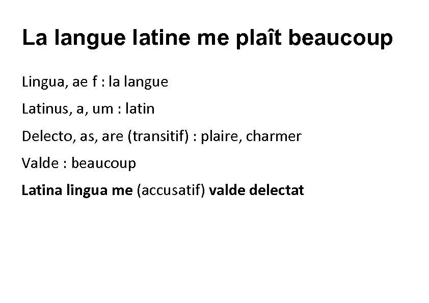 La langue latine me plaît beaucoup Lingua, ae f : la langue Latinus, a,
