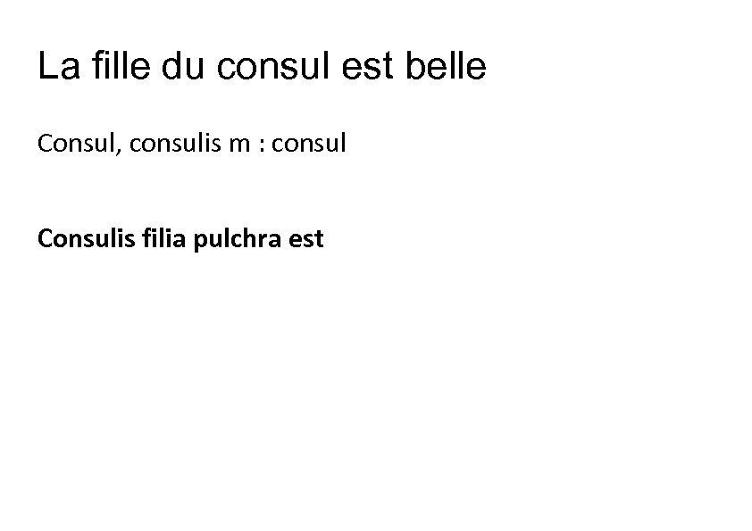 La fille du consul est belle Consul, consulis m : consul Consulis filia pulchra