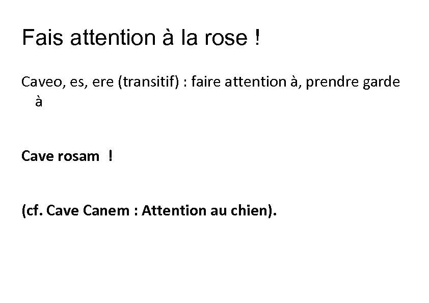 Fais attention à la rose ! Caveo, es, ere (transitif) : faire attention à,