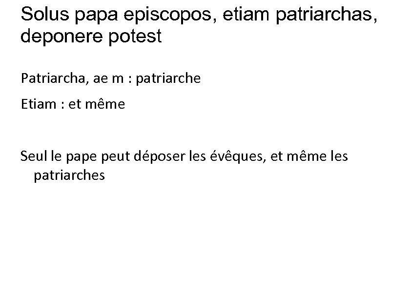 Solus papa episcopos, etiam patriarchas, deponere potest Patriarcha, ae m : patriarche Etiam :