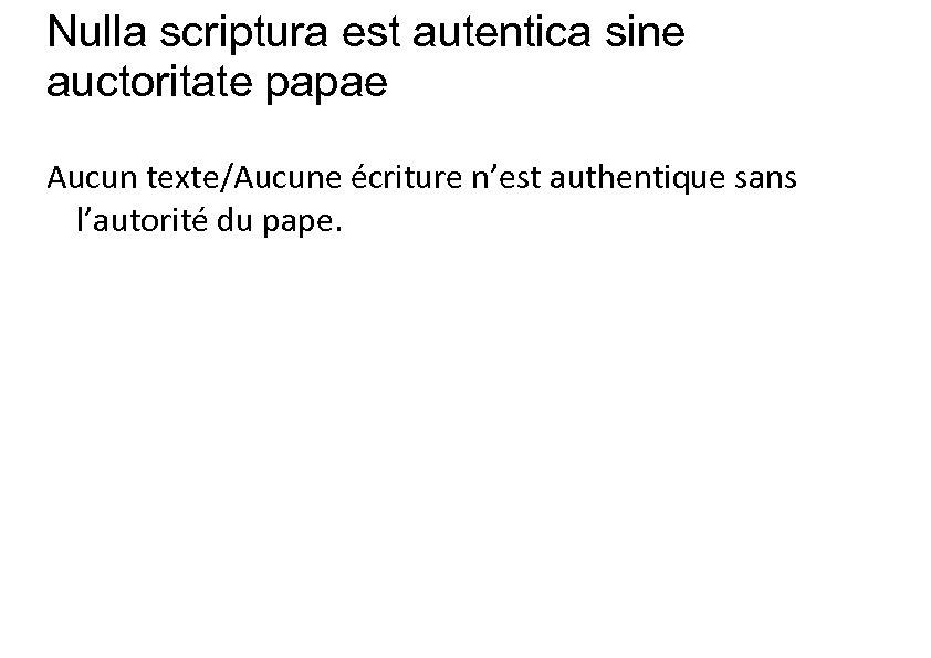 Nulla scriptura est autentica sine auctoritate papae Aucun texte/Aucune écriture n'est authentique sans l'autorité