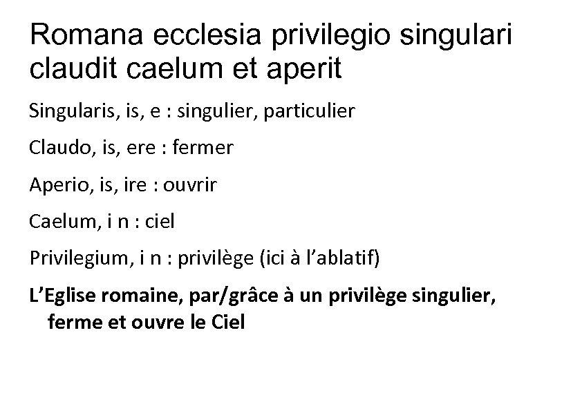 Romana ecclesia privilegio singulari claudit caelum et aperit Singularis, e : singulier, particulier Claudo,