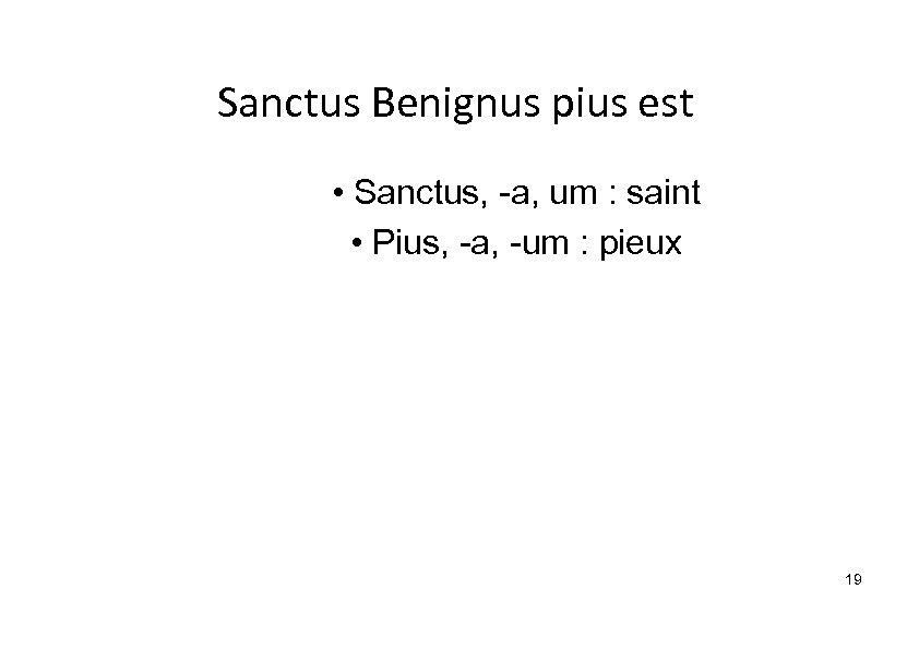 Sanctus Benignus pius est • Sanctus, -a, um : saint • Pius, -a, -um