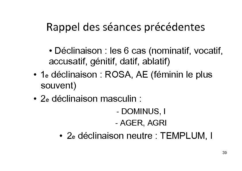 Rappel des séances précédentes • Déclinaison : les 6 cas (nominatif, vocatif, accusatif, génitif,