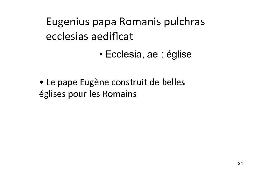 Eugenius papa Romanis pulchras ecclesias aedificat • Ecclesia, ae : église • Le pape