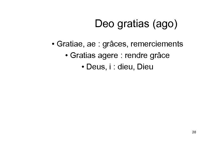 Deo gratias (ago) • Gratiae, ae : grâces, remerciements • Gratias agere : rendre