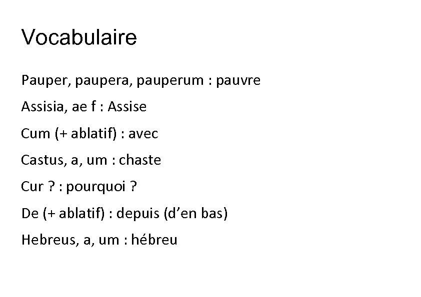 Vocabulaire Pauper, paupera, pauperum : pauvre Assisia, ae f : Assise Cum (+ ablatif)