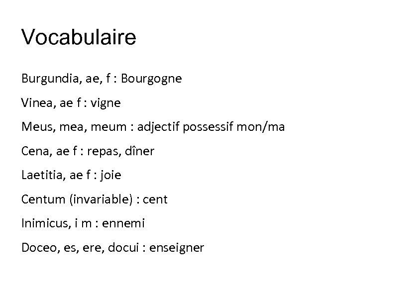 Vocabulaire Burgundia, ae, f : Bourgogne Vinea, ae f : vigne Meus, mea, meum