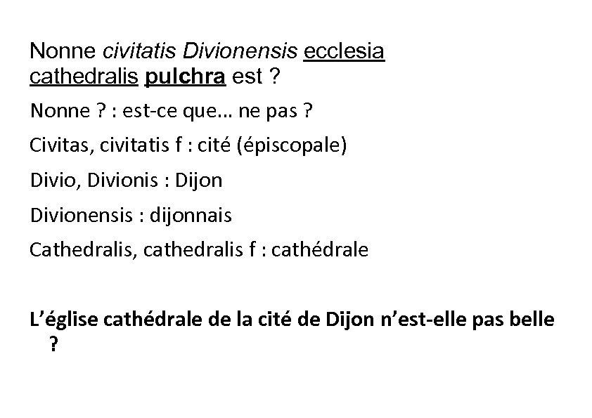 Nonne civitatis Divionensis ecclesia cathedralis pulchra est ? Nonne ? : est-ce que… ne