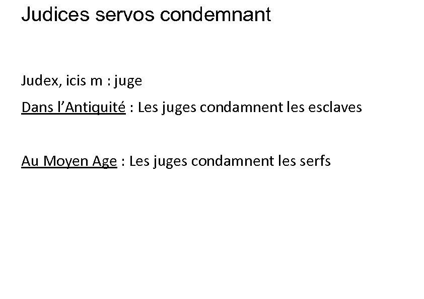 Judices servos condemnant Judex, icis m : juge Dans l'Antiquité : Les juges condamnent