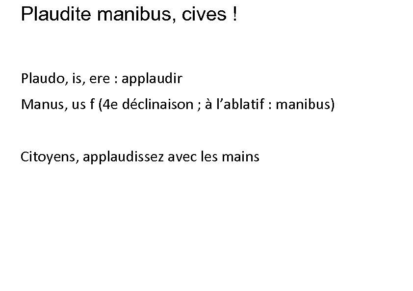 Plaudite manibus, cives ! Plaudo, is, ere : applaudir Manus, us f (4 e