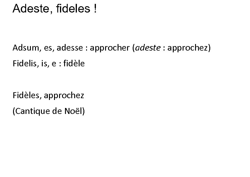 Adeste, fideles ! Adsum, es, adesse : approcher (adeste : approchez) Fidelis, e :