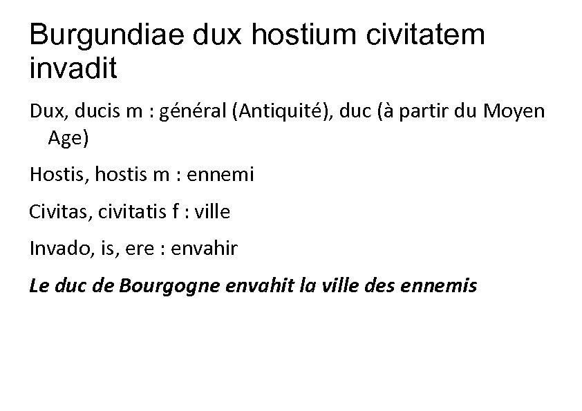 Burgundiae dux hostium civitatem invadit Dux, ducis m : général (Antiquité), duc (à partir