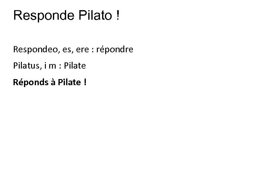 Responde Pilato ! Respondeo, es, ere : répondre Pilatus, i m : Pilate Réponds