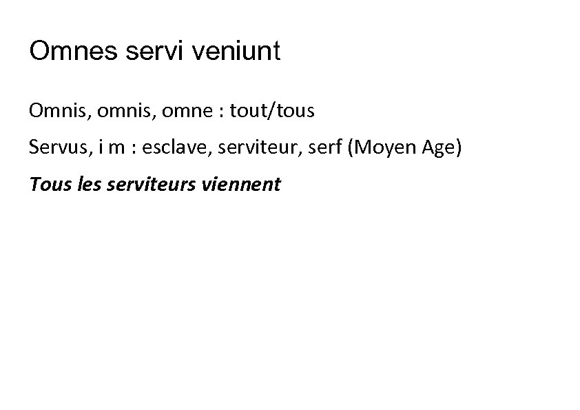 Omnes servi veniunt Omnis, omne : tout/tous Servus, i m : esclave, serviteur, serf