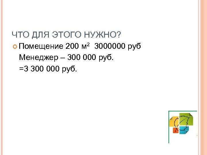 ЧТО ДЛЯ ЭТОГО НУЖНО? Помещение 200 м 2 3000000 руб Менеджер – 300 000