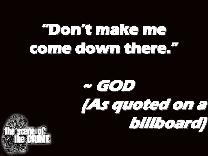 """Don't make me come down there. "" ~ GOD (As quoted on a billboard)"