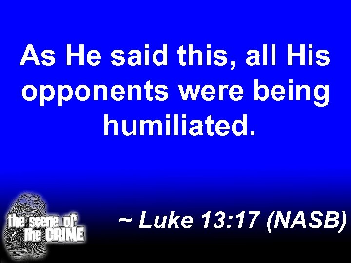 As He said this, all His opponents were being humiliated. ~ Luke 13: 17