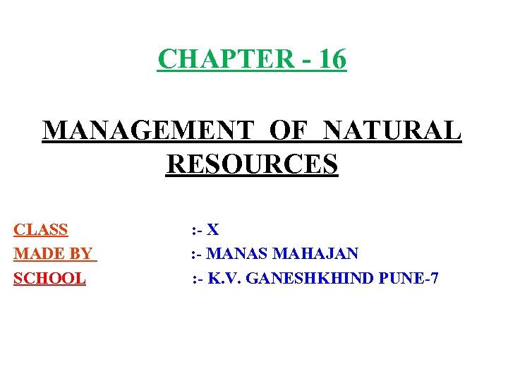 CHAPTER - 16 MANAGEMENT OF NATURAL RESOURCES CLASS MADE BY SCHOOL : - X