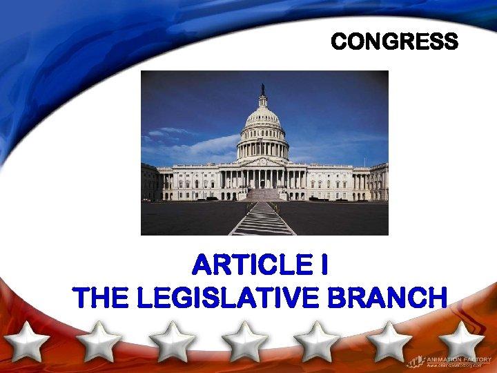 CONGRESS ARTICLE I THE LEGISLATIVE BRANCH