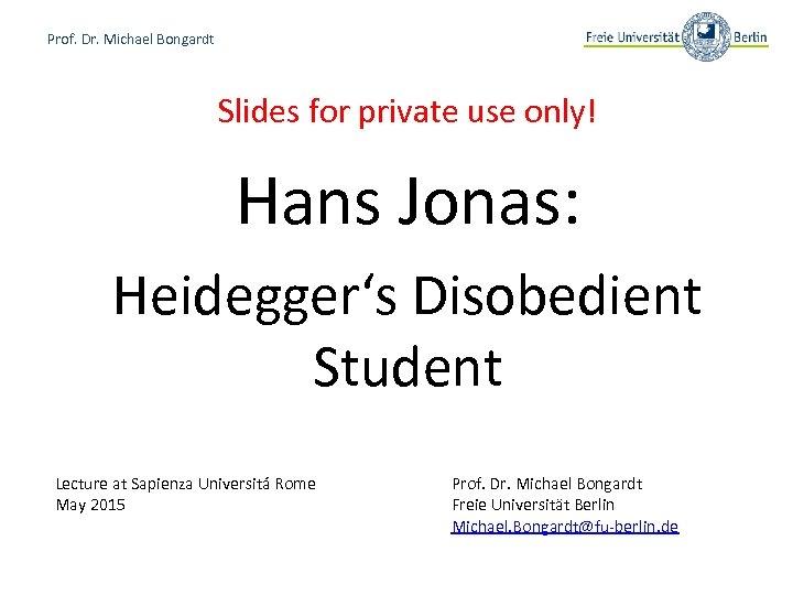 Prof. Dr. Michael Bongardt Slides for private use only! Hans Jonas: Heidegger's Disobedient Student