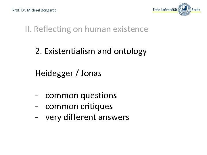 Prof. Dr. Michael Bongardt II. Reflecting on human existence 2. Existentialism and ontology Heidegger