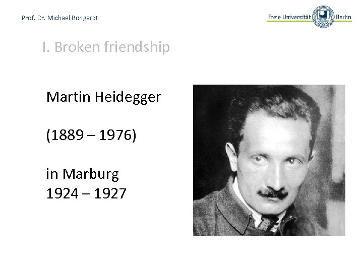 Prof. Dr. Michael Bongardt I. Broken friendship Martin Heidegger (1889 – 1976) in Marburg
