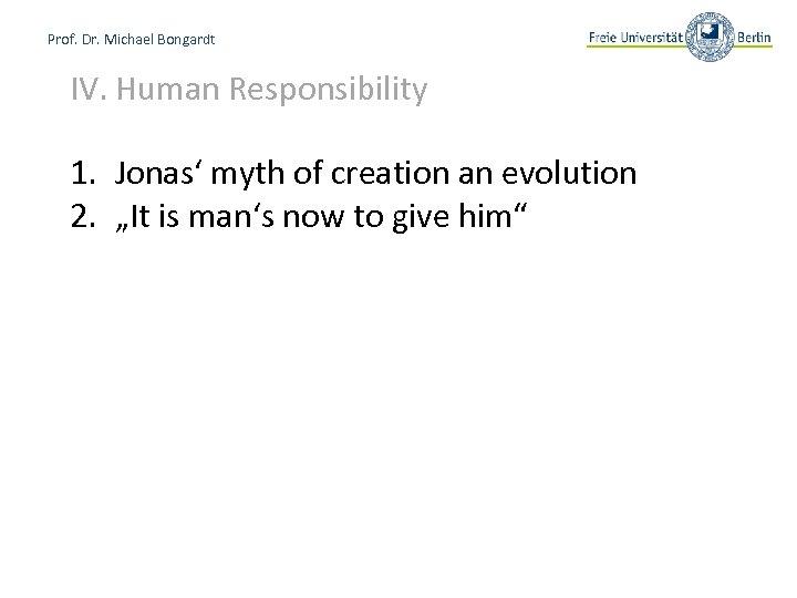 Prof. Dr. Michael Bongardt IV. Human Responsibility 1. Jonas' myth of creation an evolution