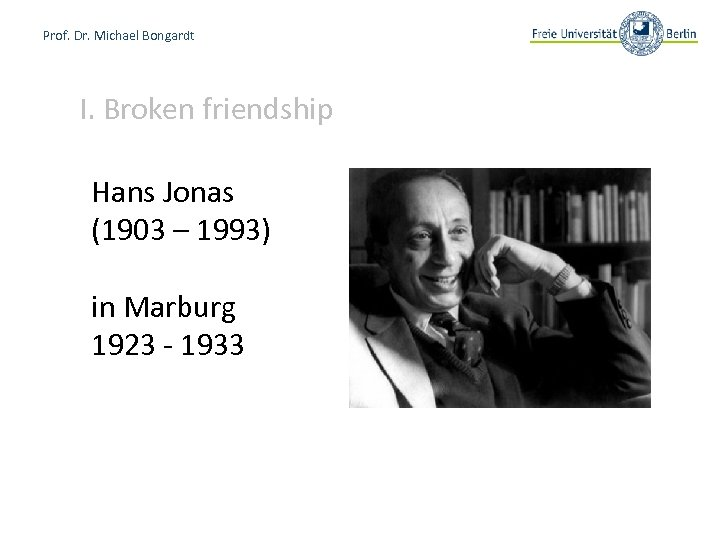 Prof. Dr. Michael Bongardt I. Broken friendship Hans Jonas (1903 – 1993) in Marburg