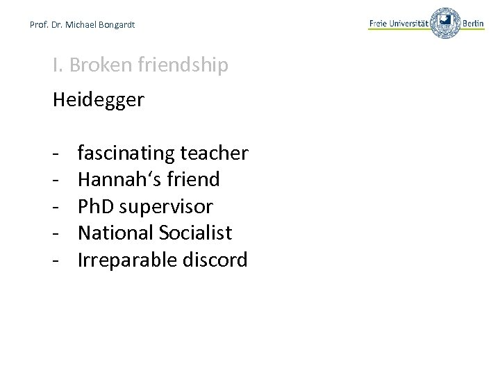 Prof. Dr. Michael Bongardt I. Broken friendship Heidegger - fascinating teacher Hannah's friend Ph.
