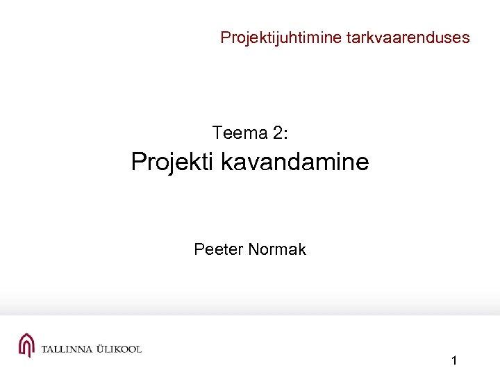 Projektijuhtimine tarkvaarenduses Teema 2: Projekti kavandamine Peeter Normak 1