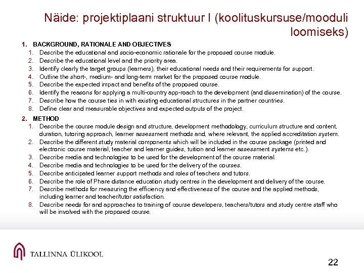 Näide: projektiplaani struktuur I (koolituskursuse/mooduli loomiseks) 1. BACKGROUND, RATIONALE AND OBJECTIVES 1. Describe the