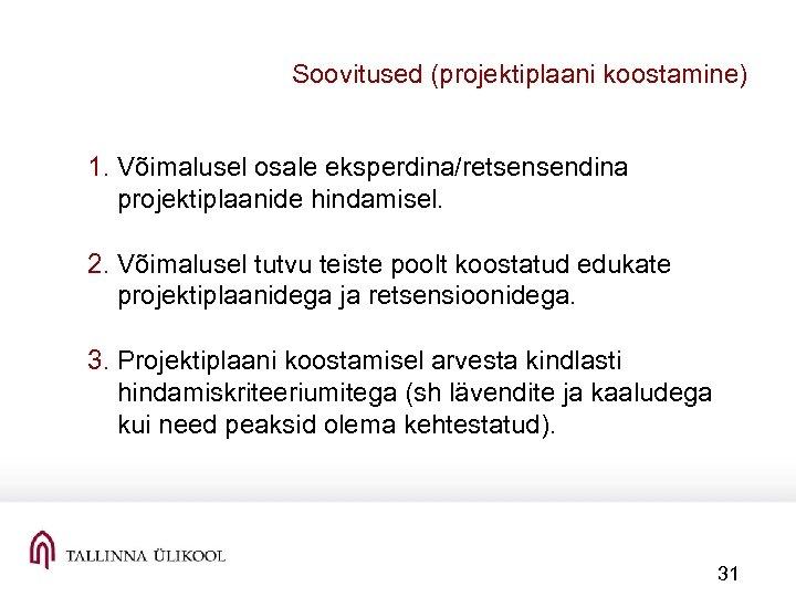 Soovitused (projektiplaani koostamine) 1. Võimalusel osale eksperdina/retsensendina projektiplaanide hindamisel. 2. Võimalusel tutvu teiste poolt