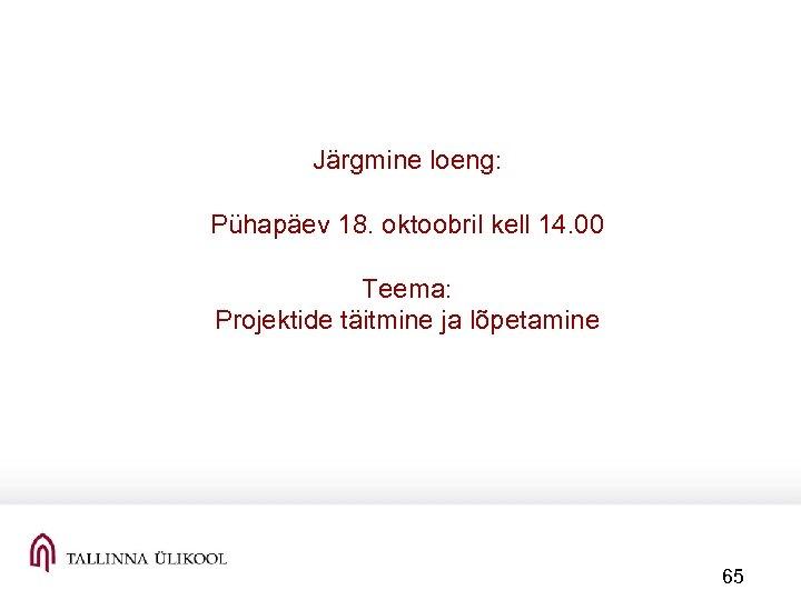 Järgmine loeng: Pühapäev 18. oktoobril kell 14. 00 Teema: Projektide täitmine ja lõpetamine 65