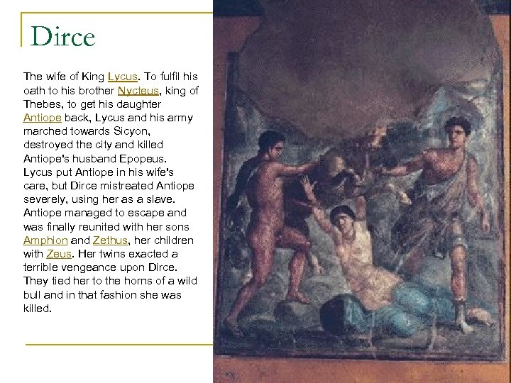 Dirce The wife of King Lycus. To fulfil his oath to his brother Nycteus,