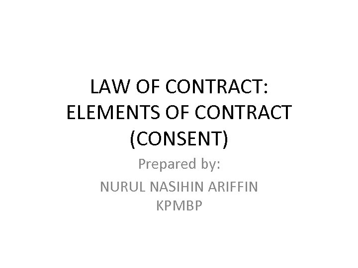LAW OF CONTRACT: ELEMENTS OF CONTRACT (CONSENT) Prepared by: NURUL NASIHIN ARIFFIN KPMBP