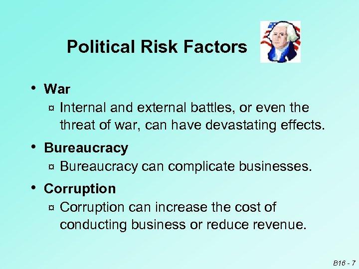 Political Risk Factors • War ¤ Internal and external battles, or even the threat