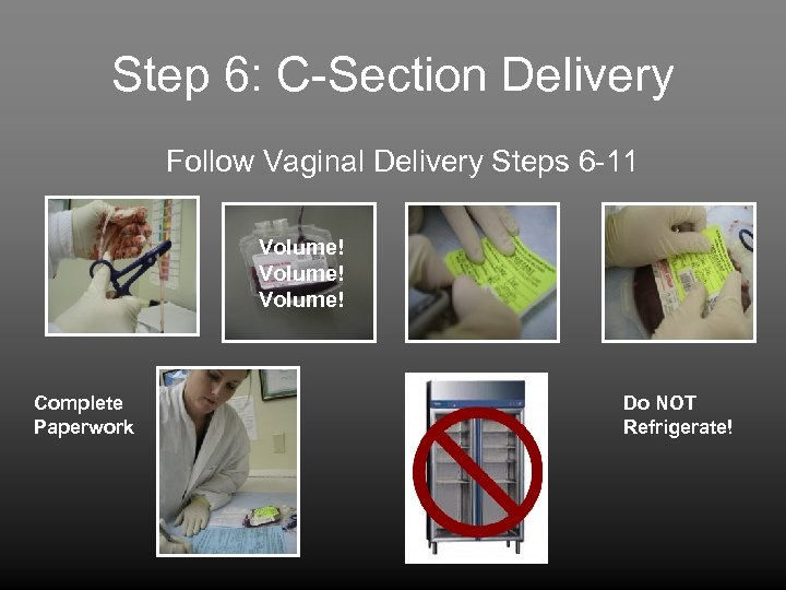 Step 6: C-Section Delivery Follow Vaginal Delivery Steps 6 -11 Volume! Complete Paperwork Do