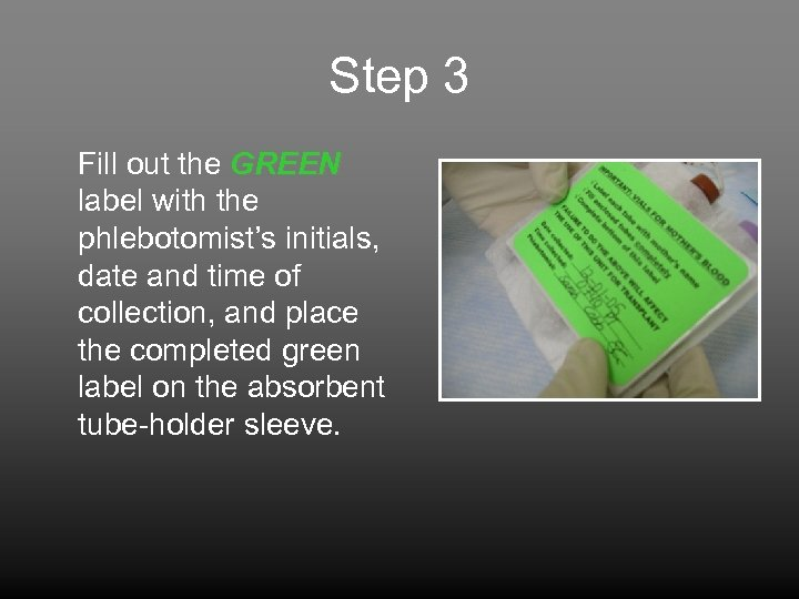 Step 3 Fill out the GREEN label with the phlebotomist's initials, date and time