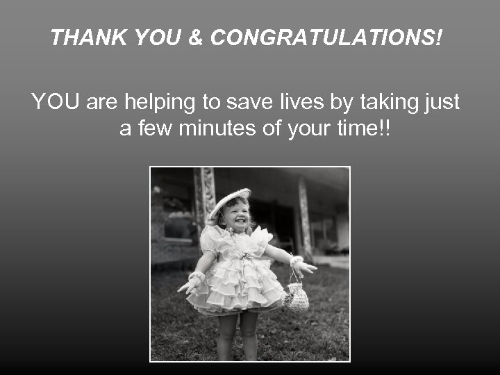THANK YOU & CONGRATULATIONS! YOU are helping to save lives by taking just a